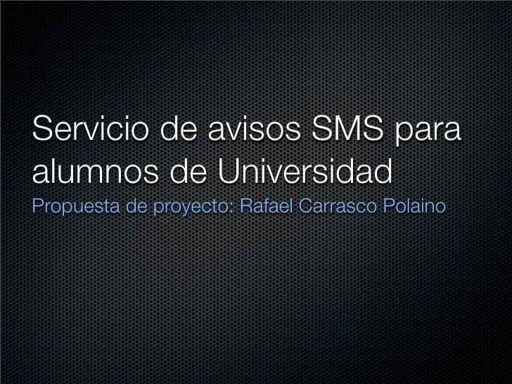 Servicio de avisos SMS para alumnos de Universidad Propuesta de proyecto: Rafael Carrasco Polaino