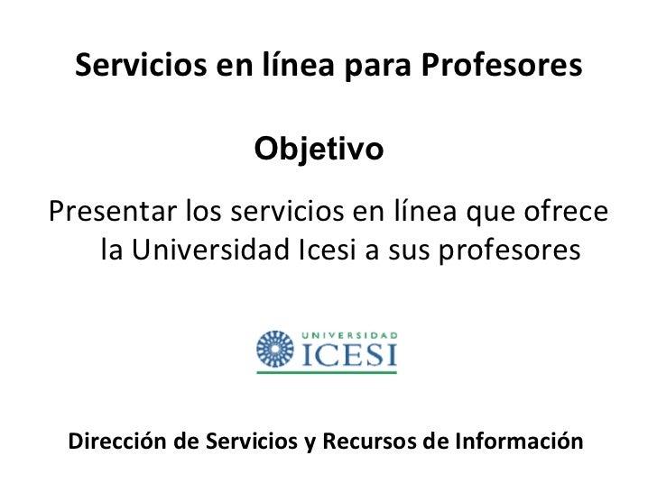 Servicios en línea para Profesores <ul><li>Presentar los servicios en línea que ofrece la Universidad Icesi a sus profesor...