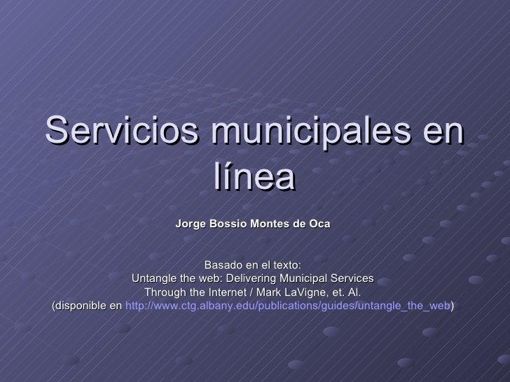 Servicios municipales en línea Jorge Bossio Montes de Oca Basado en el texto: Untangle the web: Delivering Municipal Servi...