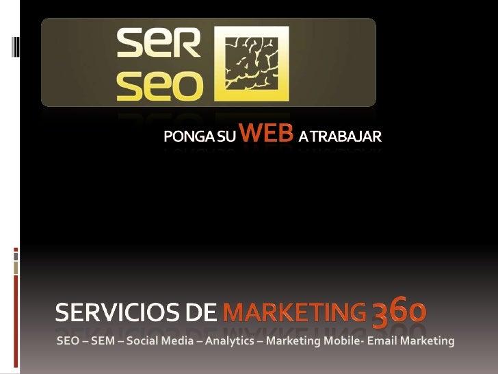 ponga su web a trabajar<br />Servicios de MARKETING 360<br />SEO – SEM – Social Media – Analytics – Marketing Mobile- Emai...