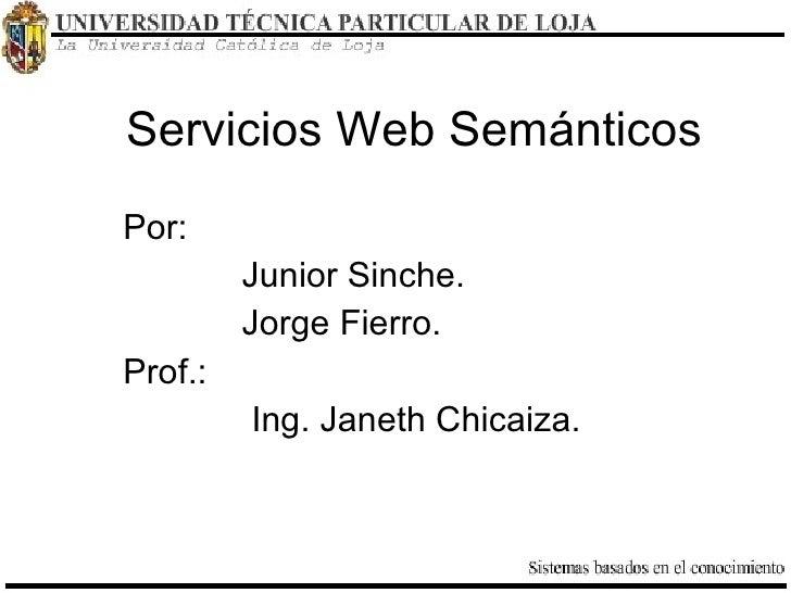 Servicios Web Semánticos <ul><li>Por:  </li></ul><ul><ul><ul><ul><li>Junior Sinche.  </li></ul></ul></ul></ul><ul><ul><ul>...