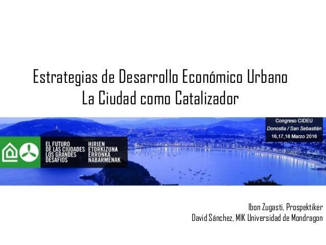 Estrategias de Desarrollo Económico Urbano La Ciudad como Catalizador Ibon Zugasti, Prospektiker David Sánchez, MIK Univer...