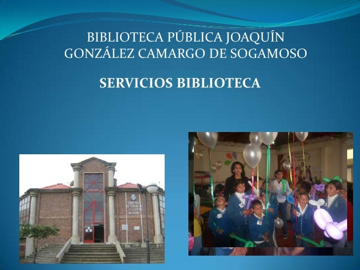 BIBLIOTECA PÚBLICA JOAQUÍN GONZÁLEZ CAMARGO DE SOGAMOSO<br />SERVICIOS BIBLIOTECA <br /><br />