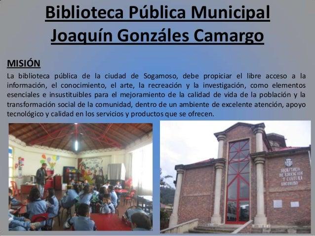 Biblioteca Pública Municipal Joaquín Gonzáles Camargo MISIÓN La biblioteca pública de la ciudad de Sogamoso, debe propicia...