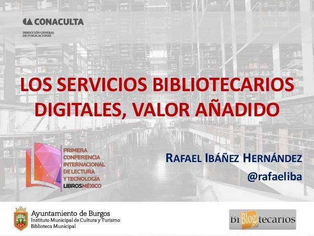 LOS SERVICIOS BIBLIOTECARIOS DIGITALES, VALOR AÑADIDO RAFAEL IBÁÑEZ HERNÁNDEZ @rafaeliba