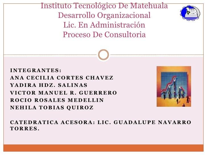 InstitutoTecnológicoDe MatehualaDesarrolloOrganizacionalLic. En AdministraciónProceso De Consultoria<br />Integrantes:<br ...