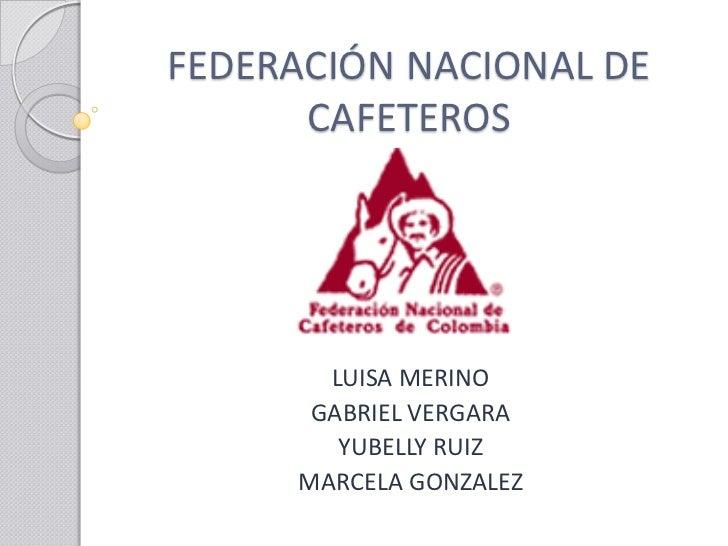 FEDERACIÓN NACIONAL DE      CAFETEROS       LUISA MERINO      GABRIEL VERGARA        YUBELLY RUIZ     MARCELA GONZALEZ