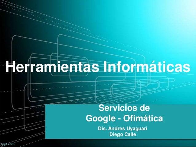 Servicios deGoogle - OfimáticaDis. Andres UyaguariDiego CalleHerramientas Informáticas