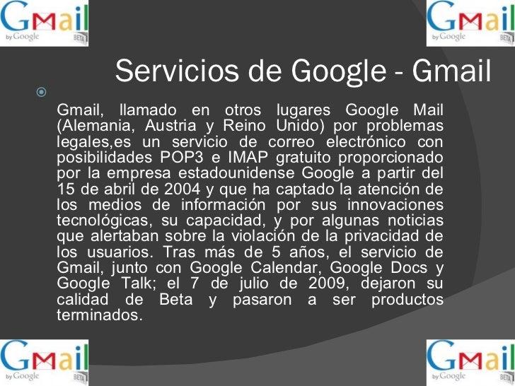 Servicios de Google - Gmail <ul><li>Gmail, llamado en otros lugares Google Mail (Alemania, Austria y Reino Unido) por prob...
