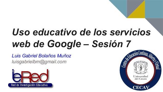 Uso educativo de los servicios web de Google – Sesión 7 Luis Gabriel Bolaños Muñoz luisgabrielbm@gmail.com