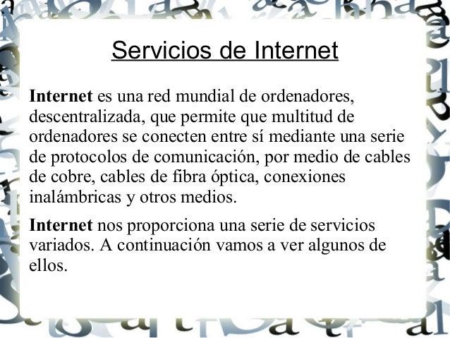 Servicios de Internet Internet es una red mundial de ordenadores, descentralizada, que permite que multitud de ordenadores...