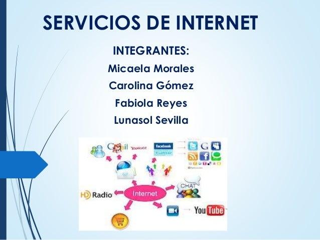 SERVICIOS DE INTERNET INTEGRANTES: Micaela Morales Carolina Gómez Fabiola Reyes Lunasol Sevilla