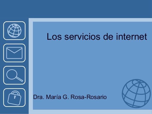 Los servicios de internet  Dra. María G. Rosa-Rosario