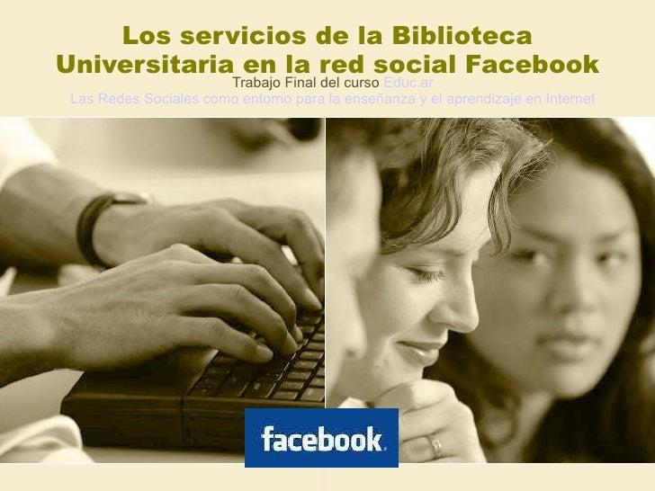Los servicios de la Biblioteca Universitaria en la red social Facebook Trabajo Final del curso  Educ.ar Las Redes Sociales...