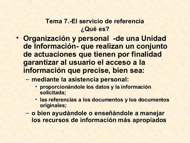 Tema 7.-El servicio de referencia ¿Qué es? • Organización y personal -de una Unidad de Información- que realizan un conjun...