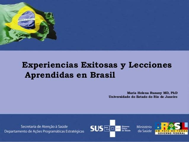 Experiencias Exitosas y Lecciones Aprendidas en Brasil Maria Helena Ruzany MD, PhD Universidade do Estado do Rio de Janeiro