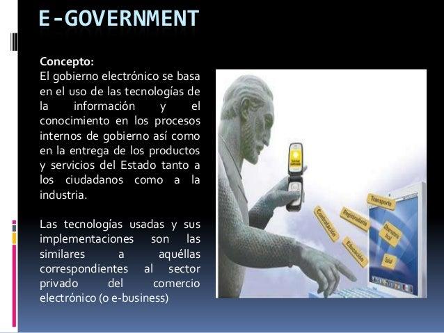 E-GOVERNMENT Concepto: El gobierno electrónico se basa en el uso de las tecnologías de la información y el conocimiento en...