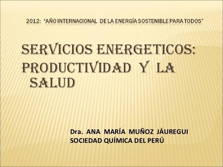 SERVICIOS ENERGETICOS:  productividad  y  la salud Dra.  ANA  MARÍA  MUÑOZ  JÁUREGUI SOCIEDAD QUÍMICA DEL PERÚ
