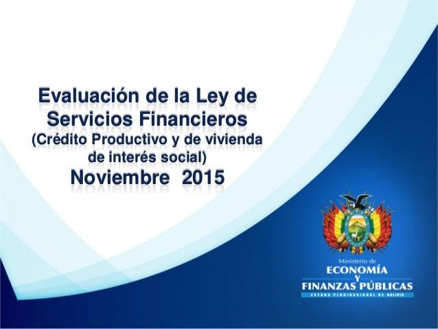 Evaluación de la Ley de Servicios Financieros (Crédito Productivo y de vivienda de interés social) Noviembre 2015