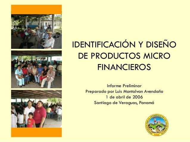 IDENTIFICACIÓN Y DISEÑO DE PRODUCTOS MICRO FINANCIEROS Informe Preliminar Preparado por Luis Montalvan Avendaño 1 de abril...