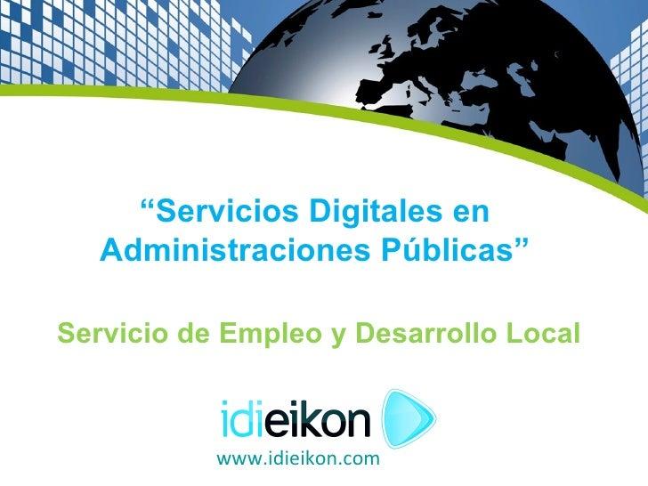 """""""Servicios Digitales en   Administraciones Públicas""""Servicio de Empleo y Desarrollo Local           www.idieikon.com"""