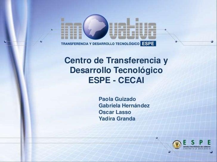 Centro de Transferencia y Desarrollo Tecnológico     ESPE - CECAI        Paola Guizado        Gabriela Hernández        Os...