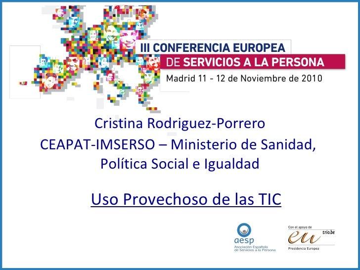Cristina Rodriguez-Porrero CEAPAT-IMSERSO – Ministerio de Sanidad,  Política Social e Igualdad Uso Provechoso de las TIC
