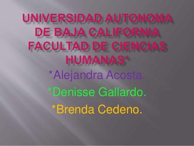 *Alejandra Acosta. *Denisse Gallardo. *Brenda Cedeno.
