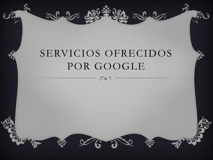SERVICIOS OFRECIDOS    POR GOOGLE