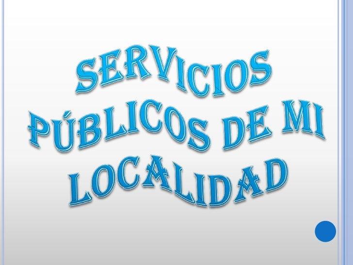 SERVICIOS<br />PÚBLICOS DE MI LOCALIDAD<br />