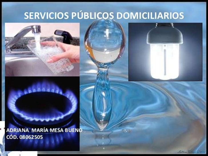 SERVICIOS PÚBLICOS DOMICILIARIOS<br />ADRIANA  MARÍA MESA BUENO<br />CÓD. 08062505<br />