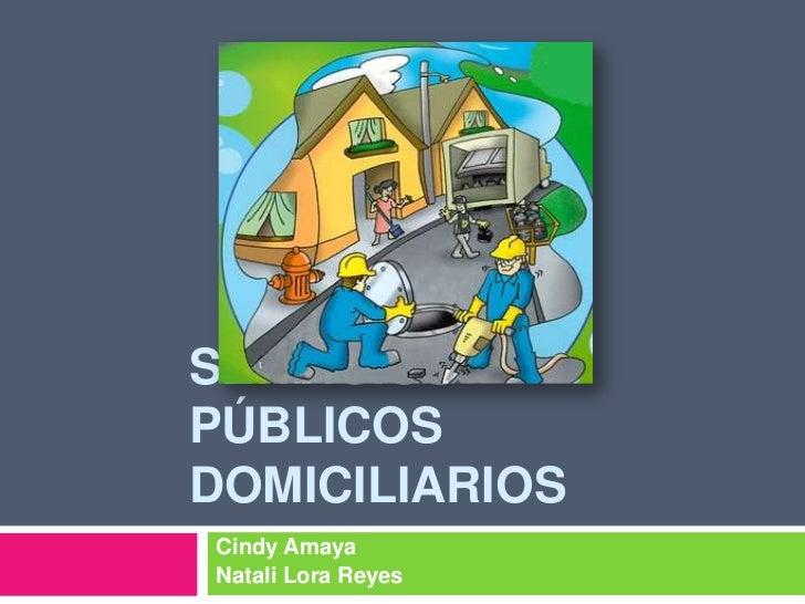 SERVICIOS PÚBLICOS DOMICILIARIOS<br />Cindy Amaya<br />Natali Lora Reyes<br />