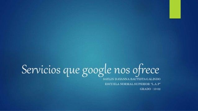 "Servicios que google nos ofreceSAYLIN DAYANNA BAUTISTA GALINDO ESCUELA NORMAL SUPERIOR ""L.A.P"" GRADO : 10-02"