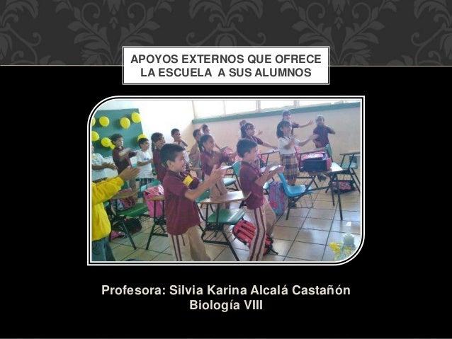 Profesora: Silvia Karina Alcalá Castañón Biología VIII APOYOS EXTERNOS QUE OFRECE LA ESCUELA A SUS ALUMNOS