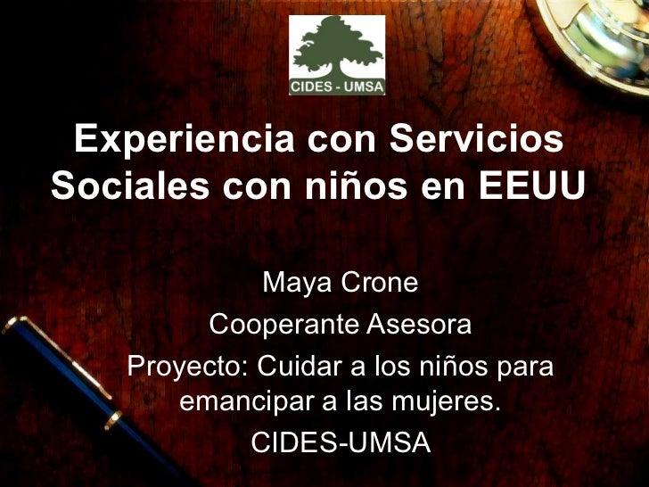 Experiencia con Servicios Sociales con niños en EEUU Maya Crone Cooperante Asesora Proyecto: Cuidar a los niños para emanc...