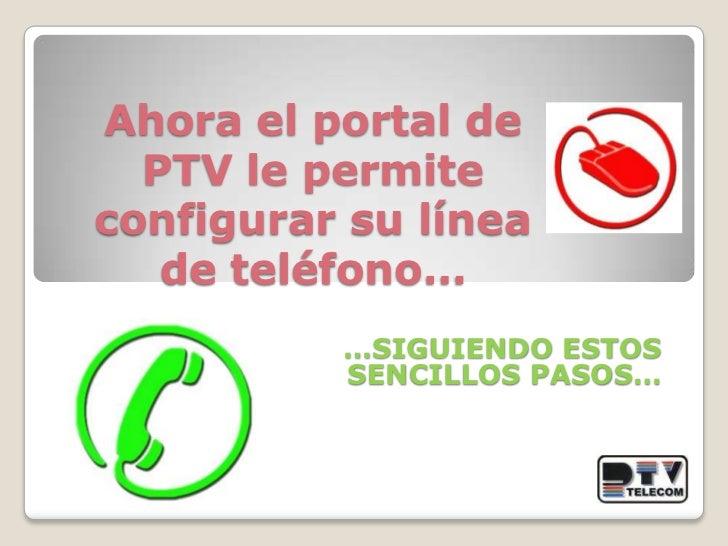 Ahora el portal de PTV le permite configurar su línea de teléfono…<br />…SIGUIENDO ESTOS  SENCILLOS PASOS…<br />