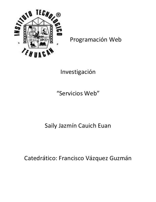 """Programación WebInvestigación""""Servicios Web""""Saily Jazmín Cauich EuanCatedrático: Francisco Vázquez Guzmán"""