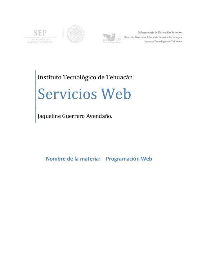 Instituto Tecnológico de TehuacánServicios WebJaqueline Guerrero Avendaño.Nombre de la materia: Programación Web