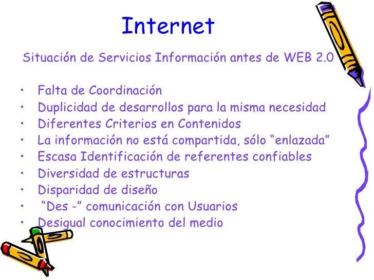 Internet <ul><li>Situación de Servicios Información antes de WEB 2.0 </li></ul><ul><li>Falta de Coordinación </li></ul><ul...