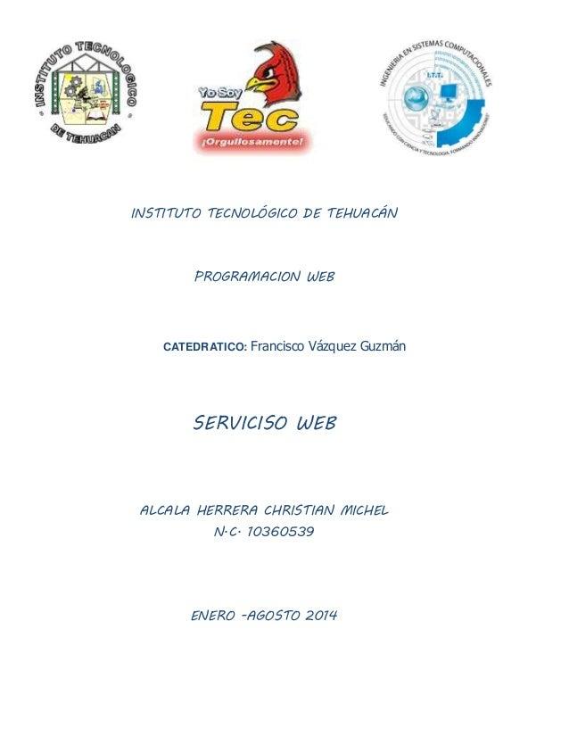 INSTITUTO TECNOLÓGICO DE TEHUACÁN PROGRAMACION WEB CATEDRATICO: Francisco Vázquez Guzmán SERVICISO WEB ALCALA HERRERA CHRI...