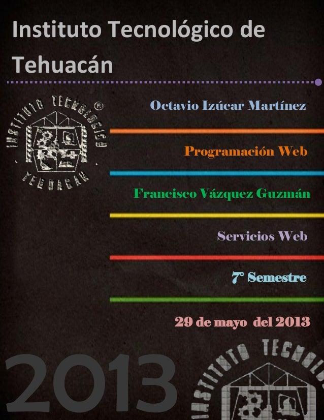 2013Octavio Izúcar MartínezProgramación WebFrancisco Vázquez GuzmánServicios WebInstituto Tecnológico deTehuacán7° Semestr...
