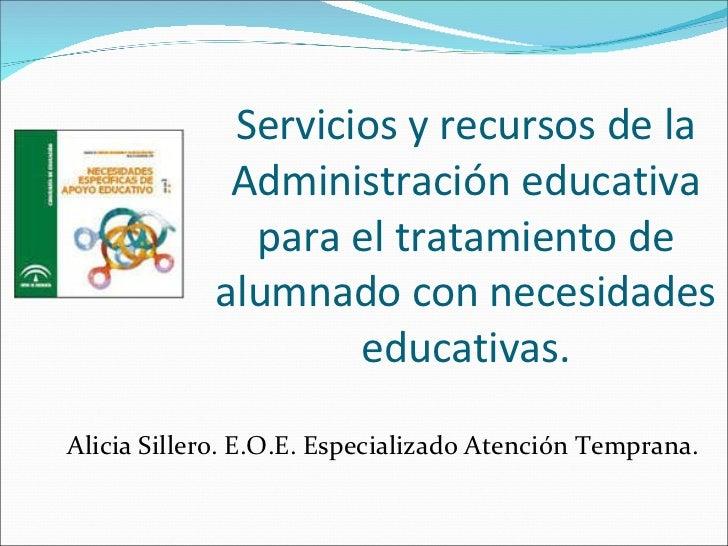 Servicios y recursos de la Administración educativa para el tratamiento de alumnado con necesidades educativas. Alicia Sil...