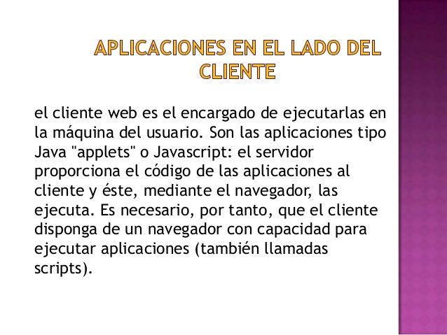 """el cliente web es el encargado de ejecutarlas en la máquina del usuario. Son las aplicaciones tipo Java """"applets"""" o Javasc..."""
