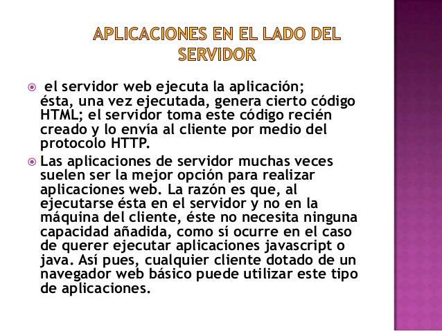 el servidor web ejecuta la aplicación; ésta, una vez ejecutada, genera cierto código HTML; el servidor toma este código re...
