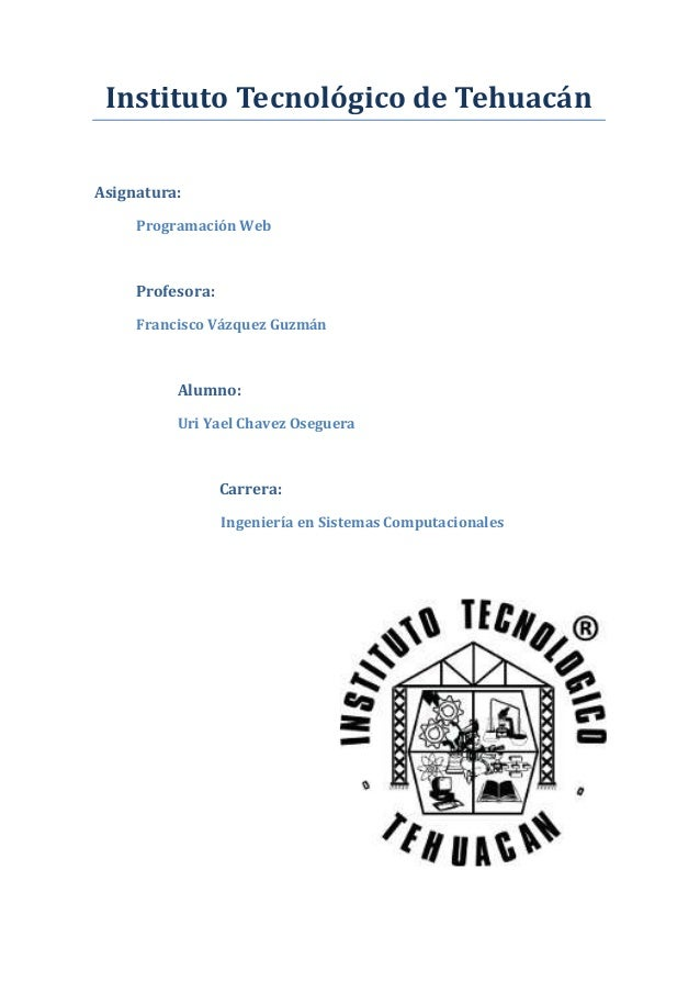 Instituto Tecnológico de Tehuacán Asignatura: Programación Web Profesora: Francisco Vázquez Guzmán Alumno: Uri Yael Chavez...