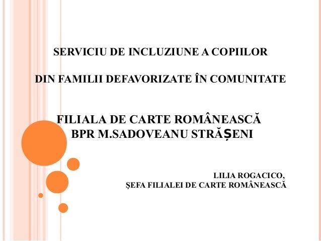 SERVICIU DE INCLUZIUNE A COPIILOR DIN FAMILII DEFAVORIZATE ÎN COMUNITATE FILIALA DE CARTE ROMÂNEASCĂ BPR M.SADOVEANU STRĂ ...