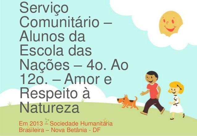 ServiçoComunitário –Alunos daEscola dasNações – 4o. Ao12o. – Amor eRespeito àNaturezaEm 2013 – Sociedade HumanitáriaBrasil...