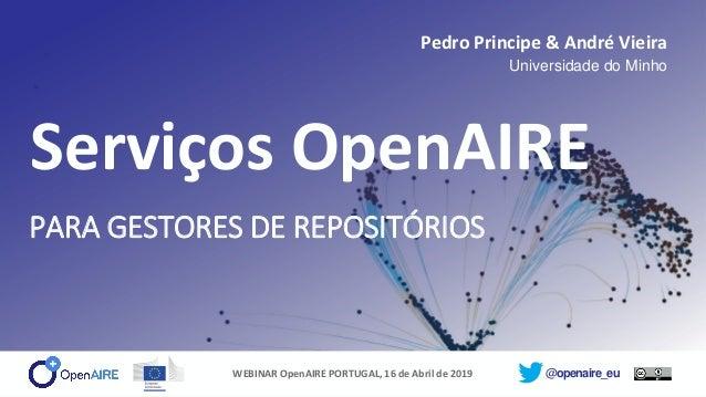 @openaire_eu Serviços OpenAIRE PARA GESTORES DE REPOSITÓRIOS Pedro Principe & André Vieira Universidade do Minho WEBINAR O...