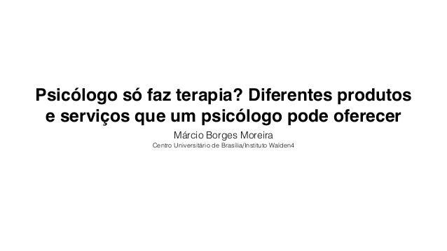 Psicólogo só faz terapia? Diferentes produtos e serviços que um psicólogo pode oferecer Márcio Borges Moreira Centro Unive...