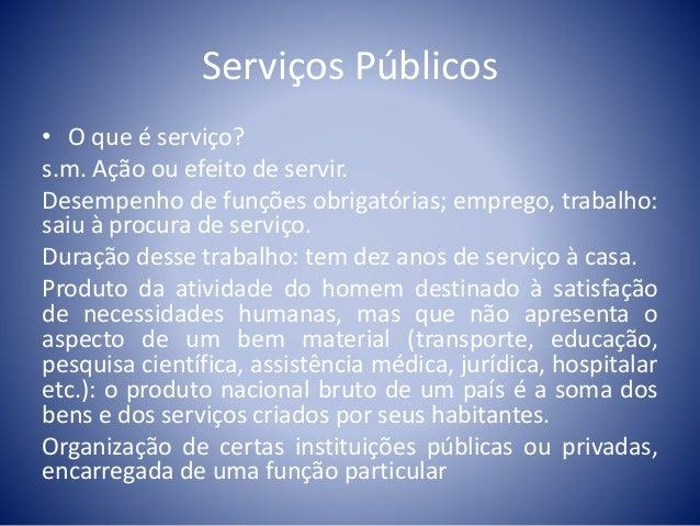 Serviços Públicos  • O que é serviço?  s.m. Ação ou efeito de servir.  Desempenho de funções obrigatórias; emprego, trabal...